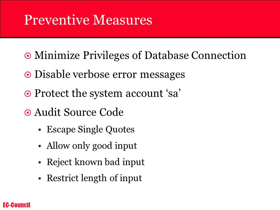 EC-Council Preventive Measures Minimize Privileges of Database Connection Disable verbose error messages Protect the system account sa Audit Source Co