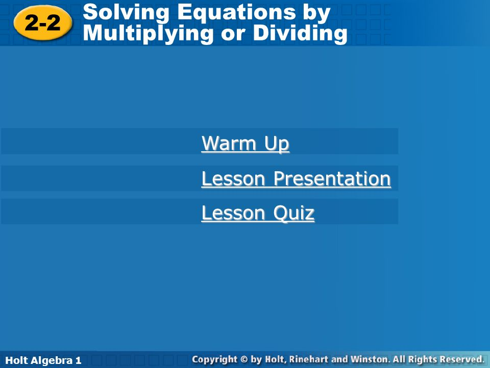 Holt Algebra 1 2-2 Solving Equations by Multiplying or Dividing 2-2 Solving Equations by Multiplying or Dividing Holt Algebra 1 Warm Up Warm Up Lesson