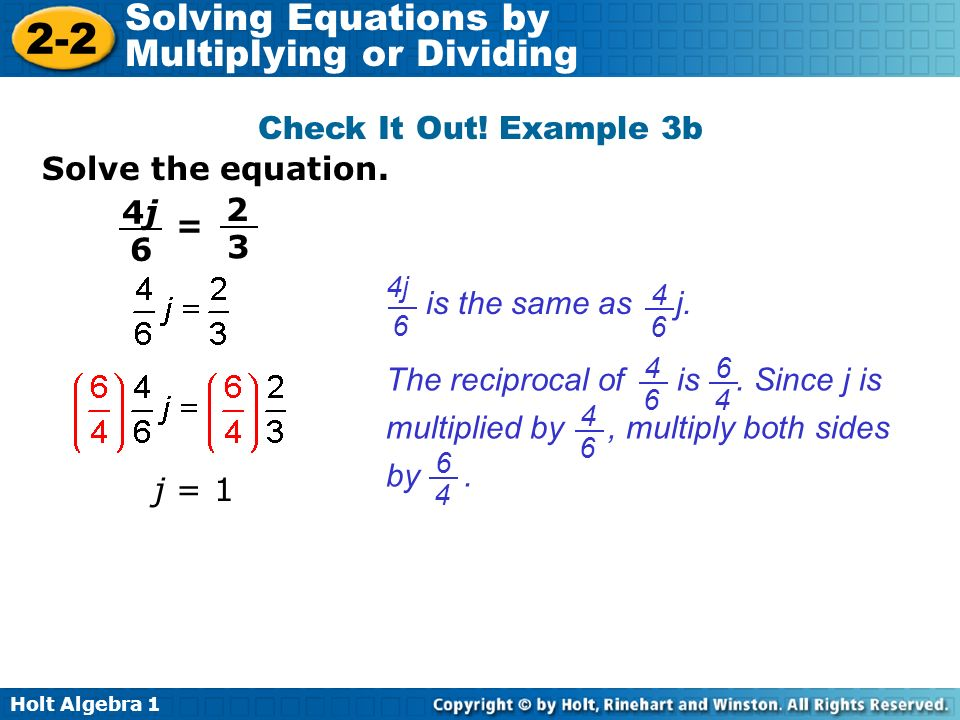 Holt Algebra 1 2-2 Solving Equations by Multiplying or Dividing Check It Out! Example 3b j = 1 Solve the equation. = 4j4j 6 2 3 is the same as j. 4 6