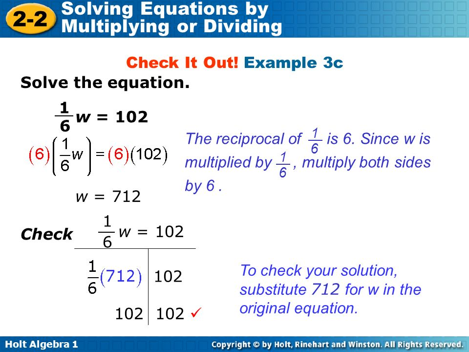 Holt Algebra 1 2-2 Solving Equations by Multiplying or Dividing w = 712 102 To check your solution, substitute 712 for w in the original equation. w =