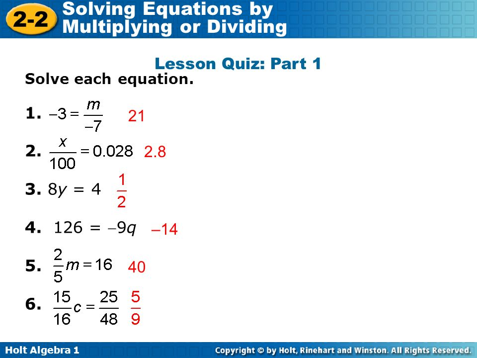 Holt Algebra 1 2-2 Solving Equations by Multiplying or Dividing Lesson Quiz: Part 1 Solve each equation. 1. 2. 3. 8y = 4 4. 126 = 9q 5. 6. 21 2.8 –14