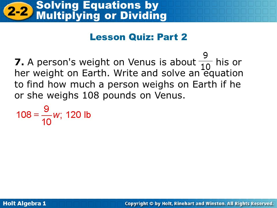 Holt Algebra 1 2-2 Solving Equations by Multiplying or Dividing Lesson Quiz: Part 2 7. A person's weight on Venus is about his or her weight on Earth.