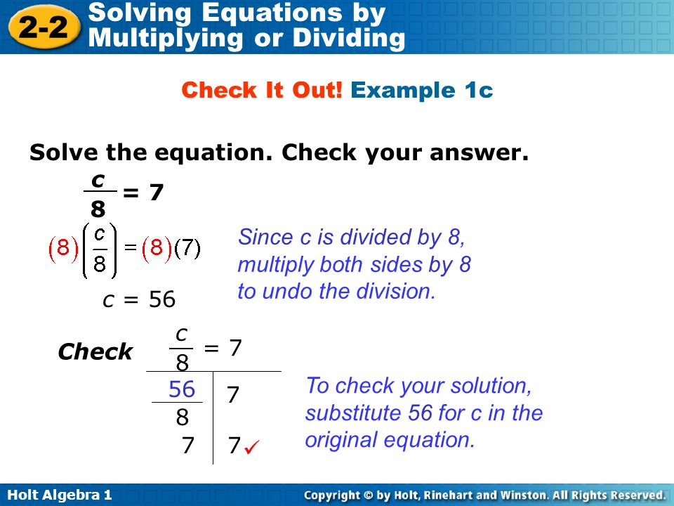 Holt Algebra 1 2-2 Solving Equations by Multiplying or Dividing Solve the equation. Check your answer. Check It Out! Example 1c Since c is divided by