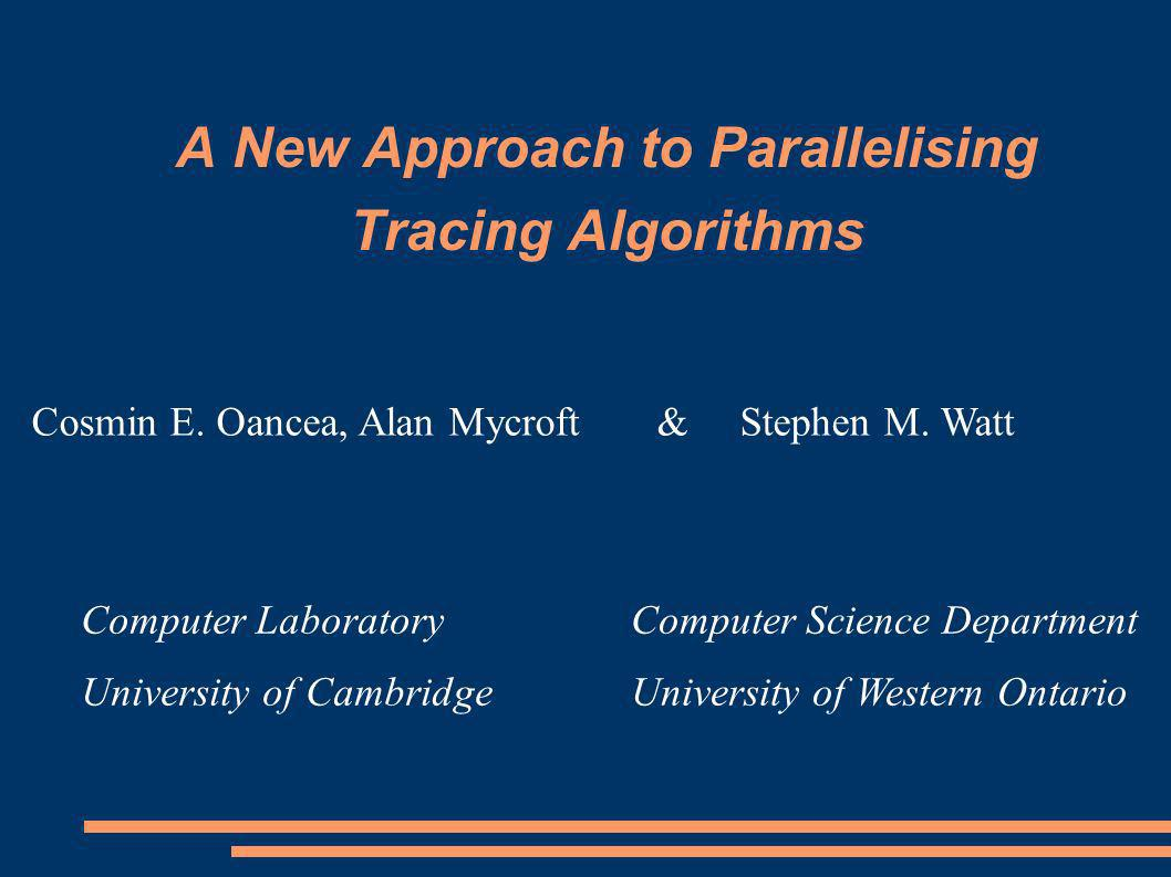 A New Approach to Parallelising Tracing Algorithms Computer Science Department University of Western Ontario Computer Laboratory University of Cambrid