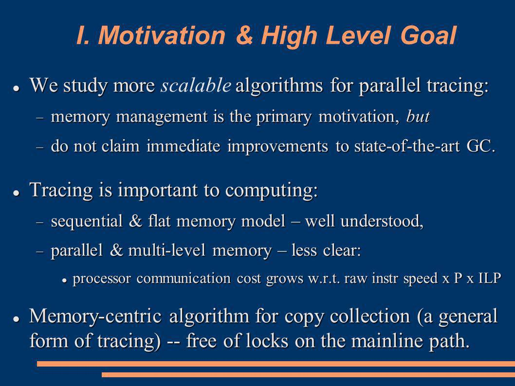 I. Motivation & High Level Goal We study more algorithms for parallel tracing: We study more scalable algorithms for parallel tracing: memory manageme