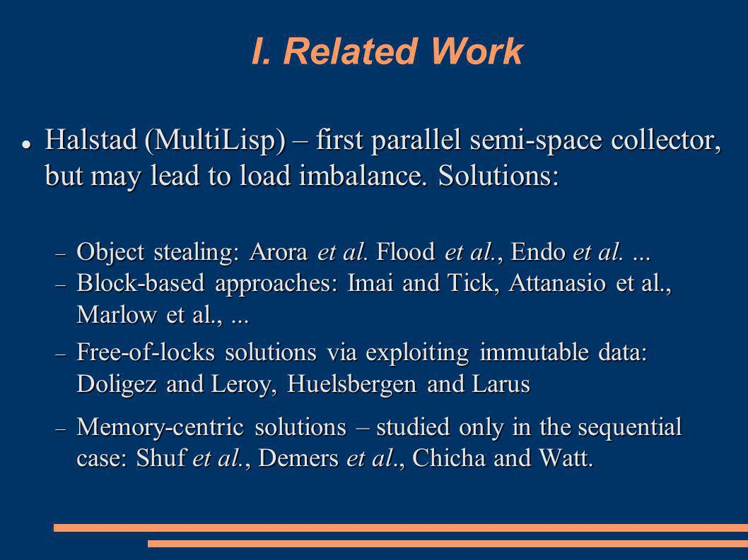 I. Related Work Halstad (MultiLisp) – first parallel semi-space collector, but may lead to load imbalance. Solutions: Halstad (MultiLisp) – first para