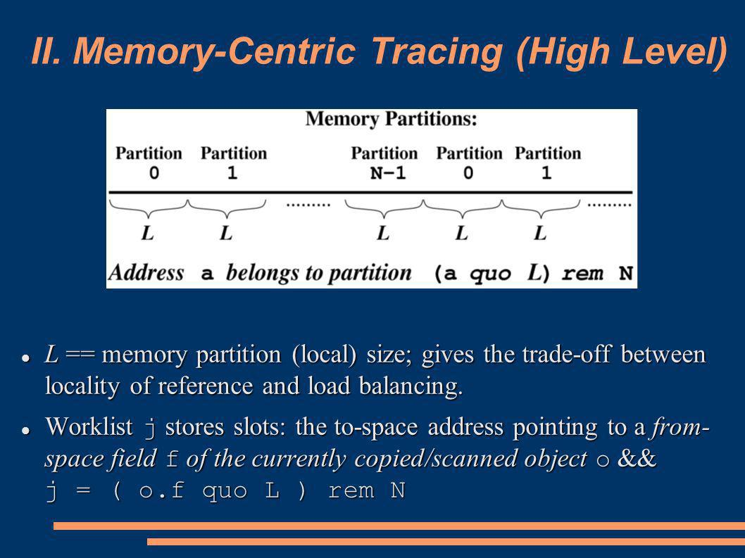 II. Memory-Centric Tracing (High Level) L == memory partition (local) size; gives the trade-off between locality of reference and load balancing. L ==
