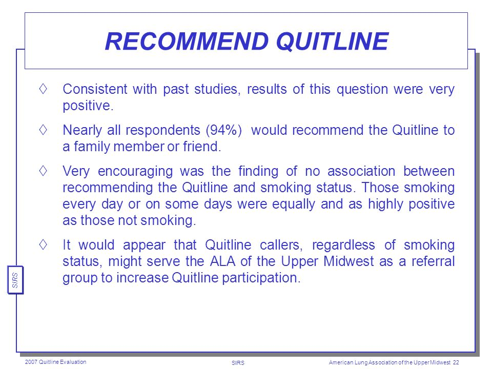 SIRS 2007 Quitline Evaluation American Lung Association of the Upper Midwest 21 HELPFULNESS OF QUITLINE TELEPHONE COUNSELING Across all groups on a 1-