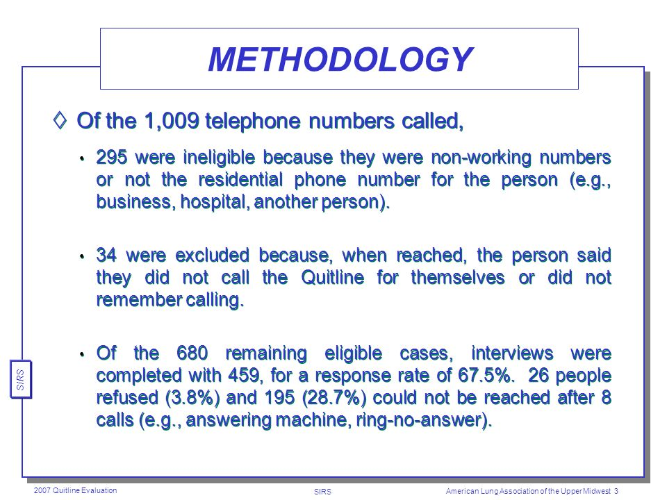 SIRS 2007 Quitline Evaluation American Lung Association of the Upper Midwest 2 METHODOLOGY Professional telephone interviewers interviewed 459 respond