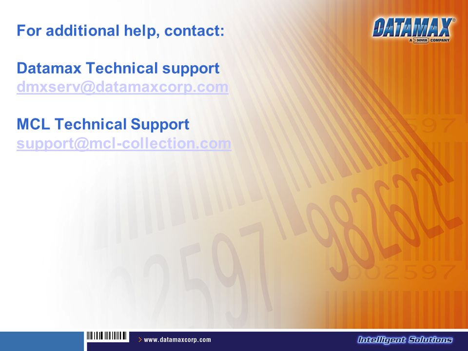 For additional help, contact: Datamax Technical support dmxserv@datamaxcorp.com MCL Technical Support support@mcl-collection.com dmxserv@datamaxcorp.c
