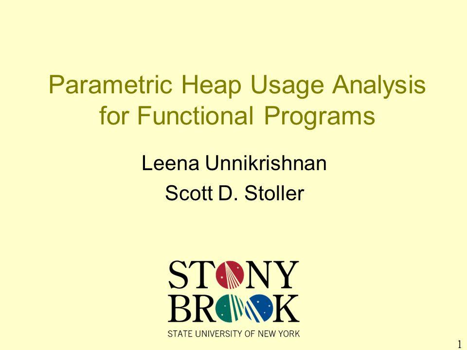 1 Parametric Heap Usage Analysis for Functional Programs Leena Unnikrishnan Scott D. Stoller