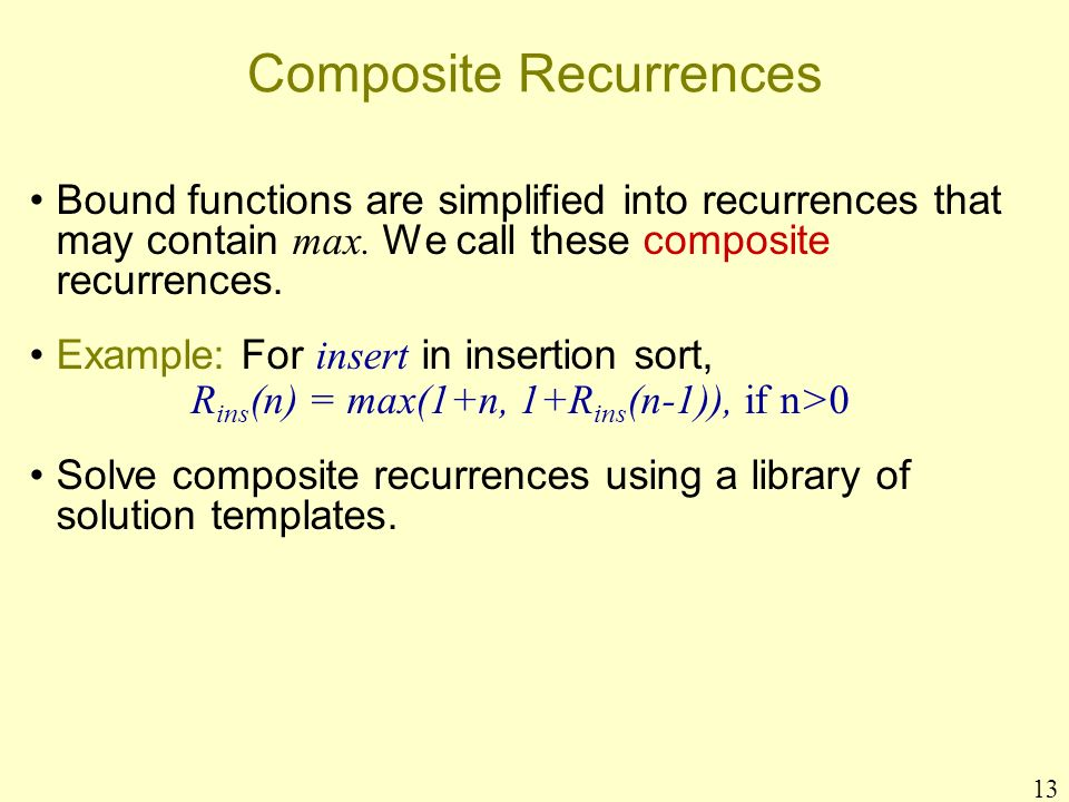 13 Composite Recurrences Bound functions are simplified into recurrences that may contain max. We call these composite recurrences. Example: For inser