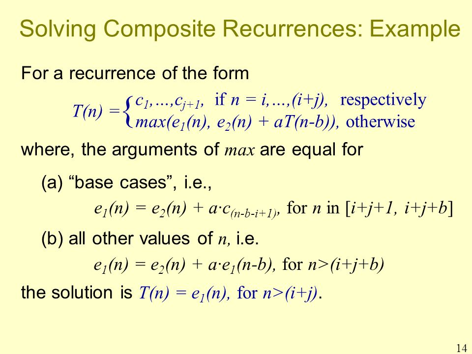 14 Solving Composite Recurrences: Example For a recurrence of the form where, the arguments of max are equal for (a) base cases, i.e., e 1 (n) = e 2 (