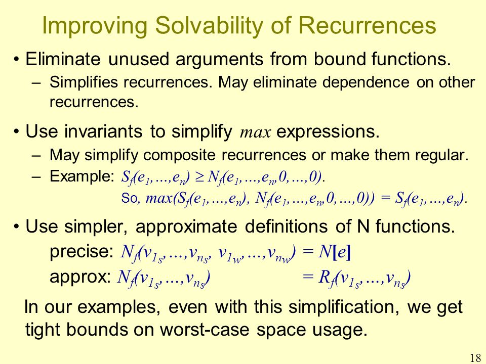 18 Improving Solvability of Recurrences Eliminate unused arguments from bound functions. –Simplifies recurrences. May eliminate dependence on other re