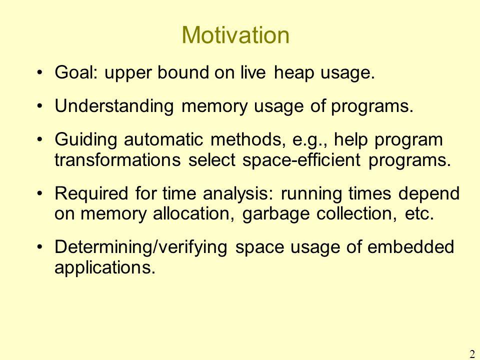 2 Motivation Goal: upper bound on live heap usage. Understanding memory usage of programs. Guiding automatic methods, e.g., help program transformatio