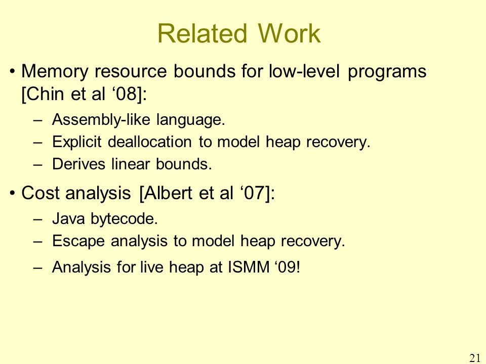 21 Related Work Memory resource bounds for low-level programs [Chin et al 08]: –Assembly-like language. –Explicit deallocation to model heap recovery.