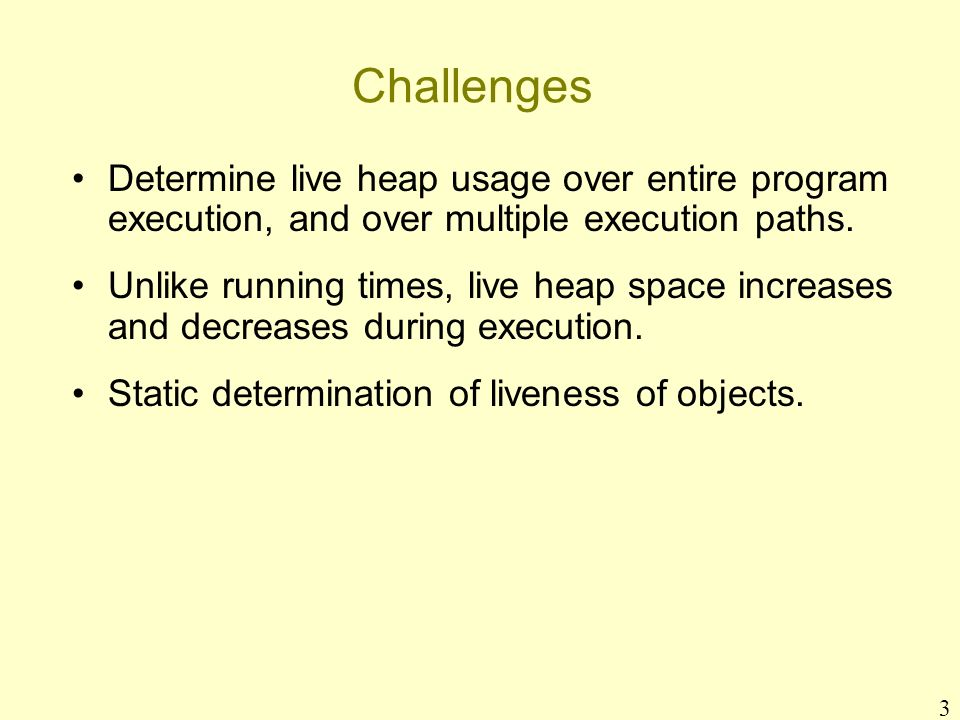 3 Challenges Determine live heap usage over entire program execution, and over multiple execution paths.