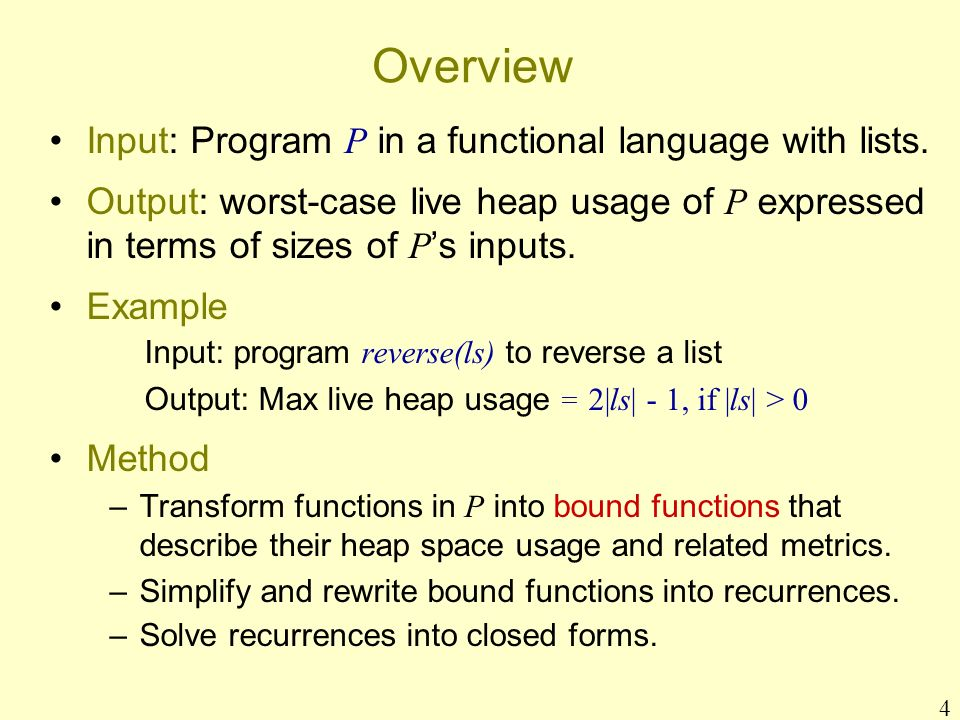 4 Overview Input: Program P in a functional language with lists. Output: worst-case live heap usage of P expressed in terms of sizes of P s inputs. Ex