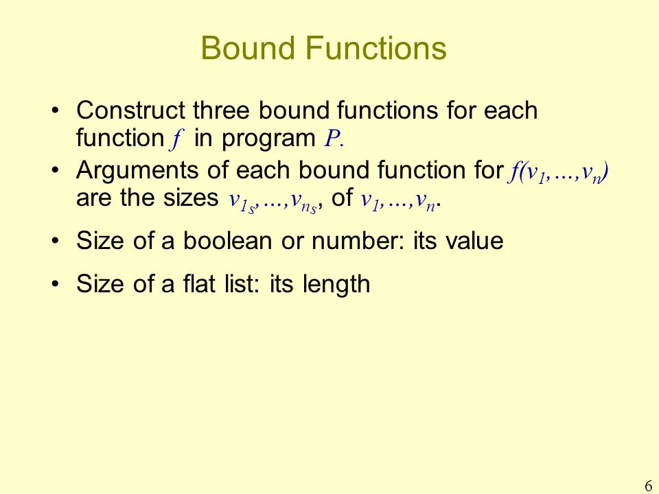 6 Bound Functions Construct three bound functions for each function f in program P. Arguments of each bound function for f(v 1,…,v n ) are the sizes v