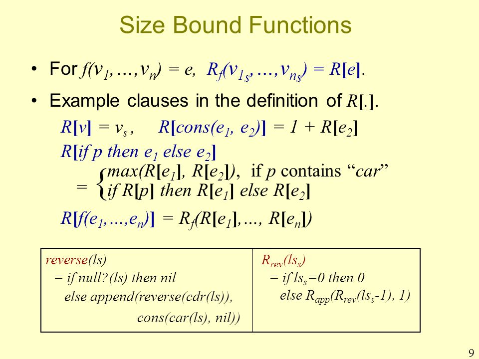 9 Size Bound Functions For f( v 1,…,v n ) = e, R f ( v 1 s,…,v n s ) = R[e]. Example clauses in the definition of R[.]. R[v] = v s, R[cons(e 1, e 2 )]