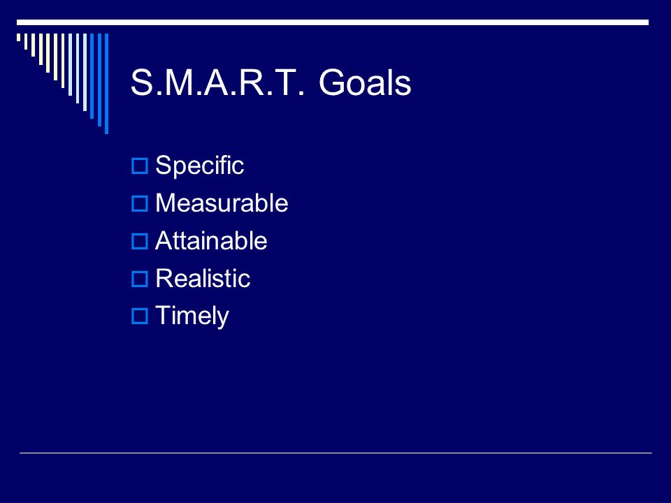 S.M.A.R.T. Goals Specific Measurable Attainable Realistic Timely