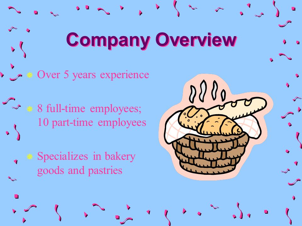 Company Overview Over 5 years experience 8 full-time employees; 10 part-time employees Specializes in bakery goods and pastries
