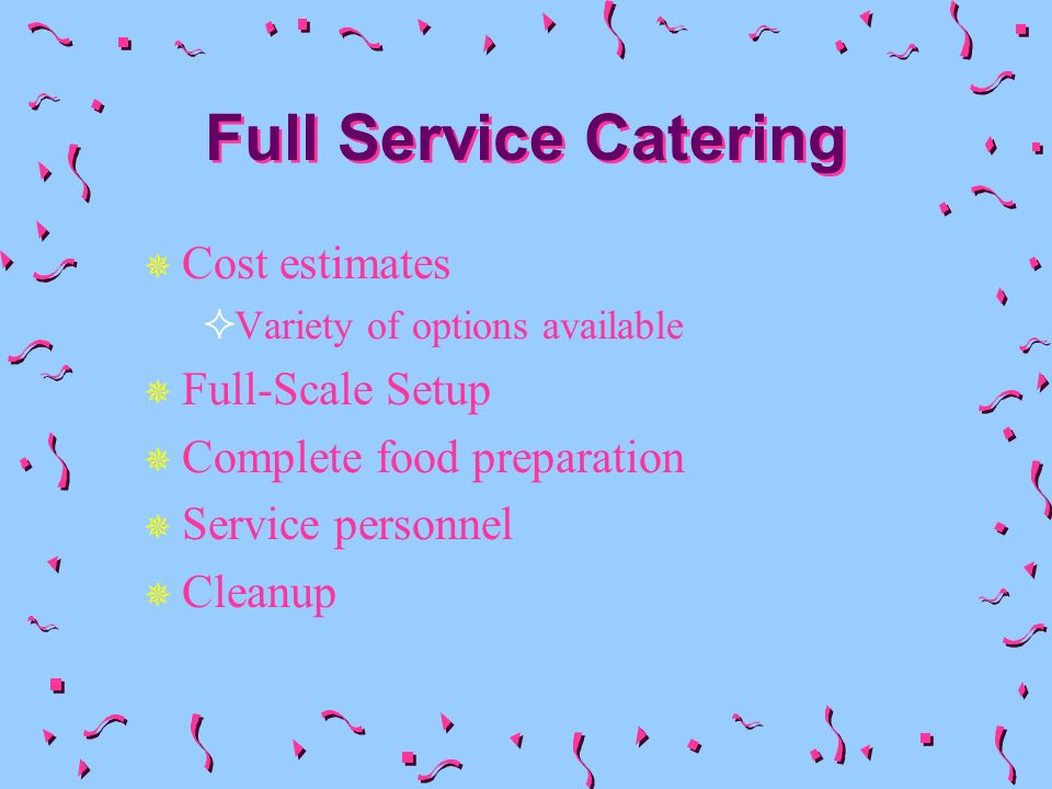 Full Service Catering Cost estimates Variety of options available Full-Scale Setup Complete food preparation Service personnel Cleanup