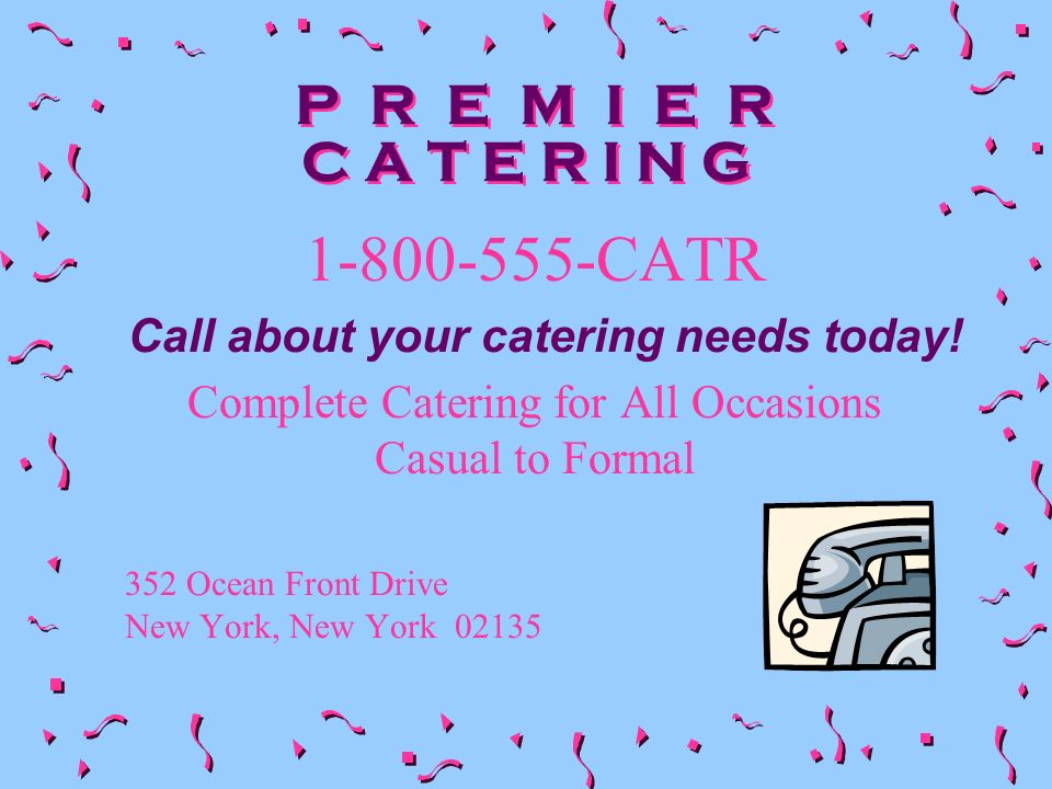 P R E M I E R C A T E R I N G 1-800-555-CATR Complete Catering for All Occasions Casual to Formal 352 Ocean Front Drive New York, New York 02135 Call about your catering needs today!