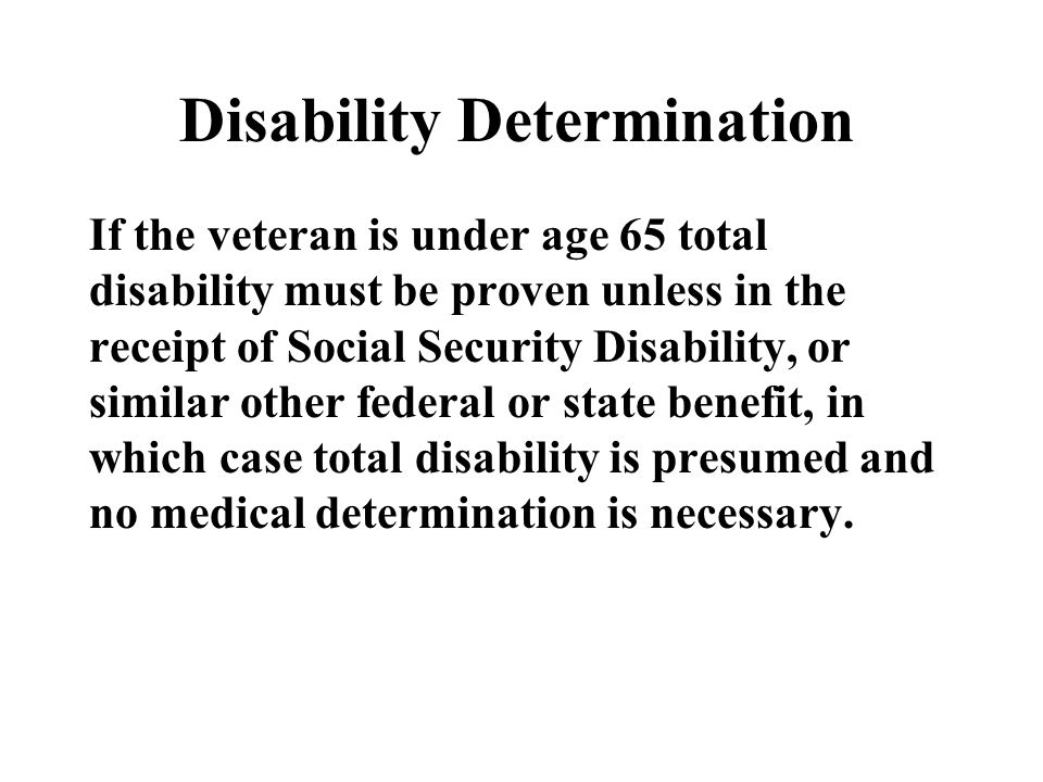 Disability Determination If the veteran is under age 65 total disability must be proven unless in the receipt of Social Security Disability, or similar other federal or state benefit, in which case total disability is presumed and no medical determination is necessary.