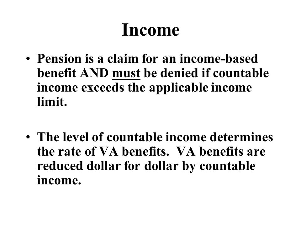 Income Pension is a claim for an income-based benefit AND must be denied if countable income exceeds the applicable income limit.