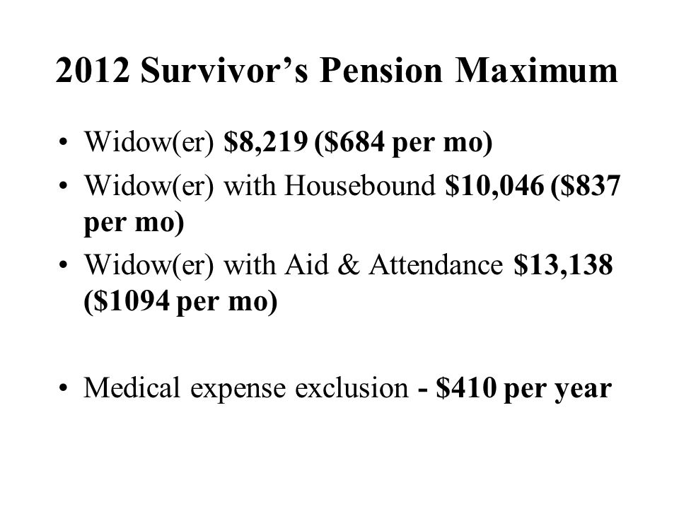2012 Survivors Pension Maximum Widow(er) $8,219 ($684 per mo) Widow(er) with Housebound $10,046 ($837 per mo) Widow(er) with Aid & Attendance $13,138 ($1094 per mo) Medical expense exclusion - $410 per year