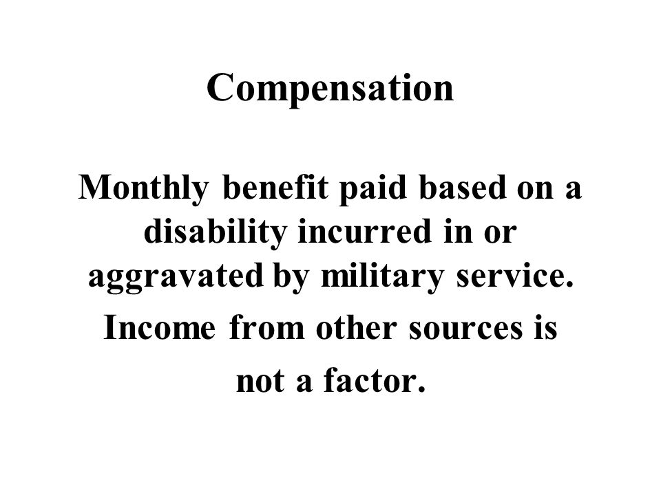Compensation Monthly benefit paid based on a disability incurred in or aggravated by military service.