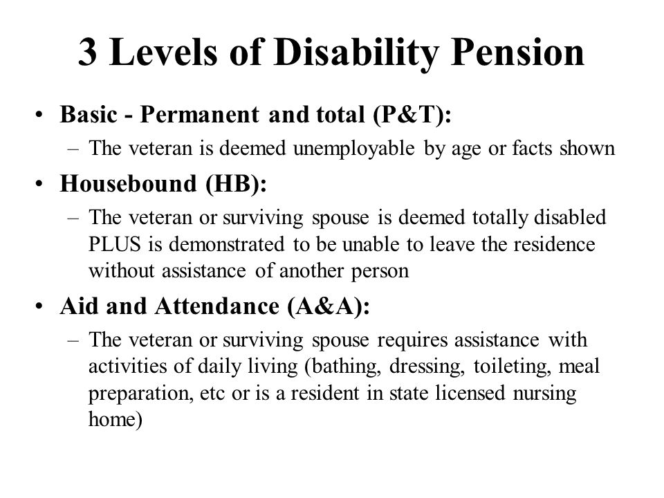 3 Levels of Disability Pension Basic - Permanent and total (P&T): –The veteran is deemed unemployable by age or facts shown Housebound (HB): –The veteran or surviving spouse is deemed totally disabled PLUS is demonstrated to be unable to leave the residence without assistance of another person Aid and Attendance (A&A): –The veteran or surviving spouse requires assistance with activities of daily living (bathing, dressing, toileting, meal preparation, etc or is a resident in state licensed nursing home)