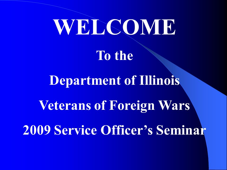 WELCOME To the Department of Illinois Veterans of Foreign Wars 2009 Service Officers Seminar