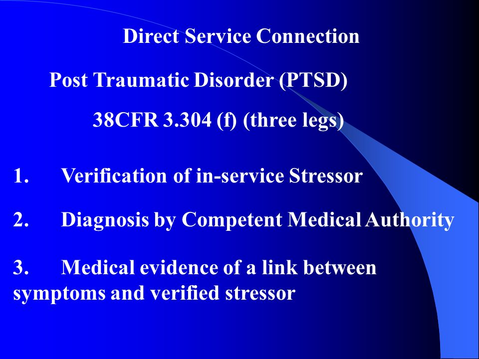 Direct Service Connection Post Traumatic Disorder (PTSD) 38CFR (f) (three legs) 1.Verification of in-service Stressor 2.Diagnosis by Competent Medical Authority 3.Medical evidence of a link between symptoms and verified stressor