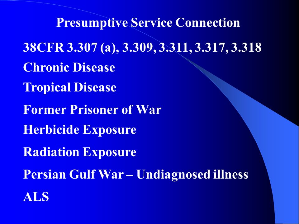 Presumptive Service Connection Chronic Disease 38CFR (a), 3.309, 3.311, 3.317, Tropical Disease Former Prisoner of War Herbicide Exposure Radiation Exposure Persian Gulf War – Undiagnosed illness ALS