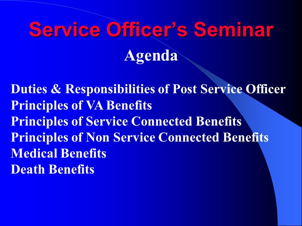 Service Officers Seminar Agenda Duties & Responsibilities of Post Service Officer Principles of VA Benefits Principles of Service Connected Benefits Principles of Non Service Connected Benefits Medical Benefits Death Benefits