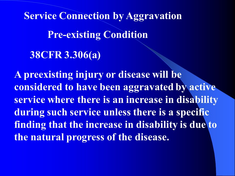 Service Connection by Aggravation Pre-existing Condition 38CFR 3.306(a) A preexisting injury or disease will be considered to have been aggravated by active service where there is an increase in disability during such service unless there is a specific finding that the increase in disability is due to the natural progress of the disease.