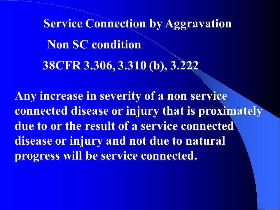 Service Connection by Aggravation Non SC condition 38CFR 3.306, (b), Any increase in severity of a non service connected disease or injury that is proximately due to or the result of a service connected disease or injury and not due to natural progress will be service connected.