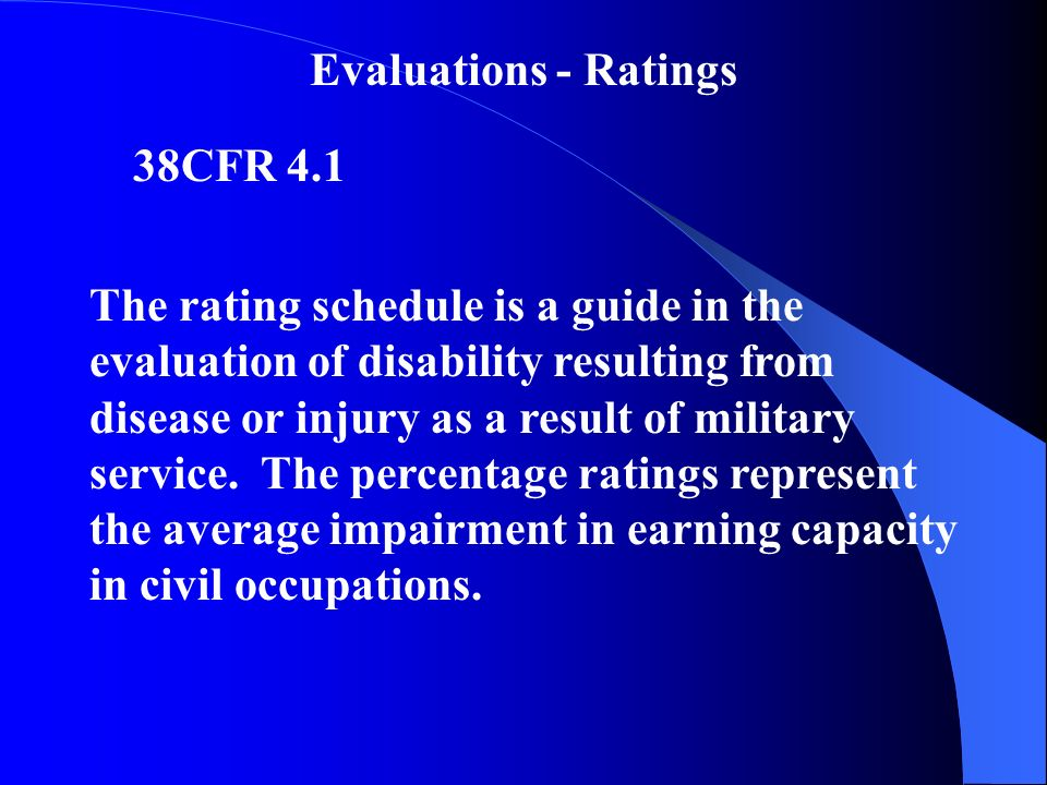 Evaluations - Ratings 38CFR 4.1 The rating schedule is a guide in the evaluation of disability resulting from disease or injury as a result of military service.