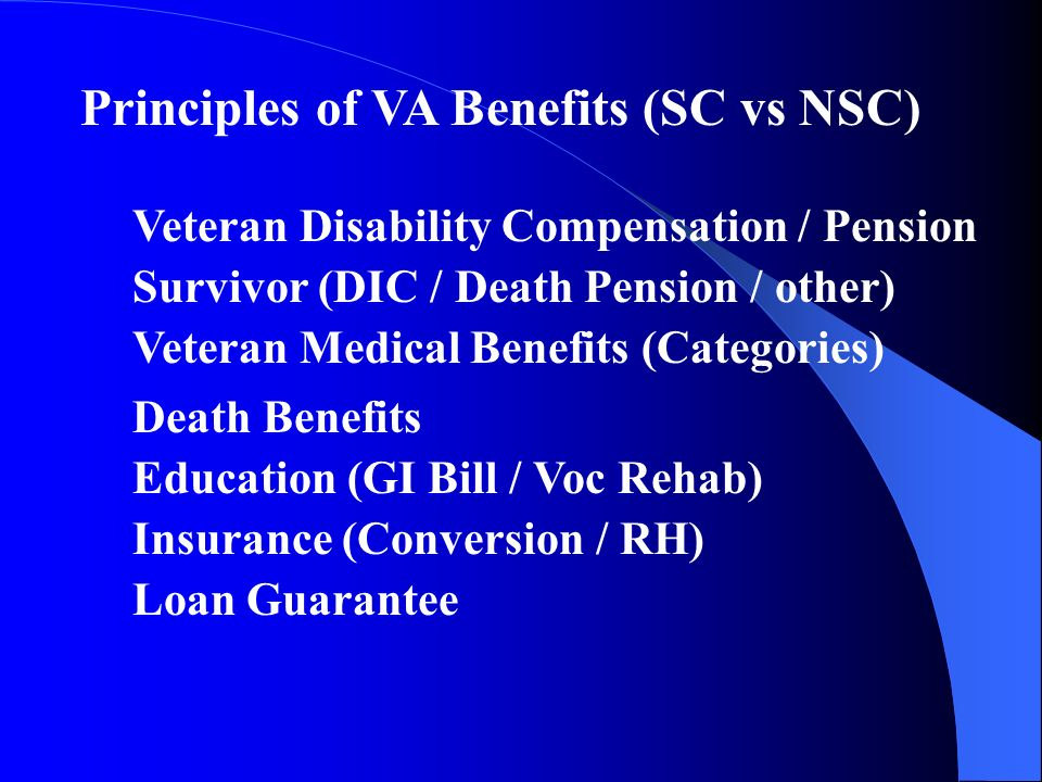 Principles of VA Benefits (SC vs NSC) Veteran Disability Compensation / Pension Survivor (DIC / Death Pension / other) Veteran Medical Benefits (Categories) Death Benefits Education (GI Bill / Voc Rehab) Insurance (Conversion / RH) Loan Guarantee