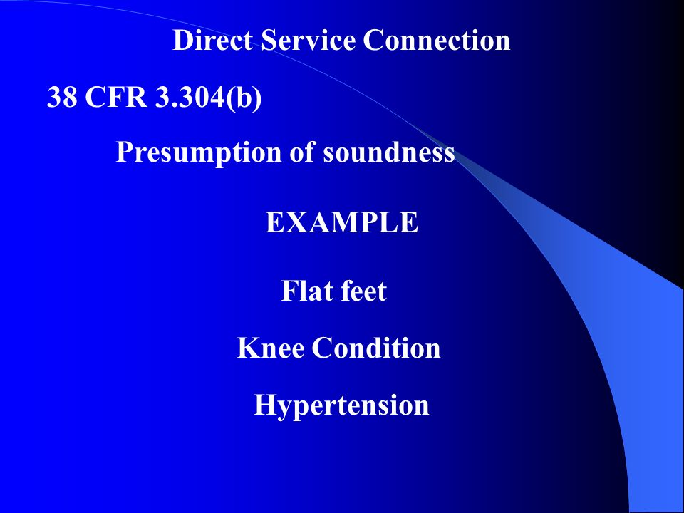 Direct Service Connection 38 CFR 3.304(b) Presumption of soundness EXAMPLE Flat feet Knee Condition Hypertension