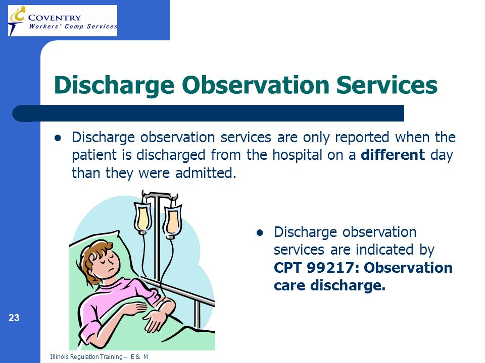 23 Illinois Regulation Training – E & M Discharge Observation Services Discharge observation services are only reported when the patient is discharged from the hospital on a different day than they were admitted.