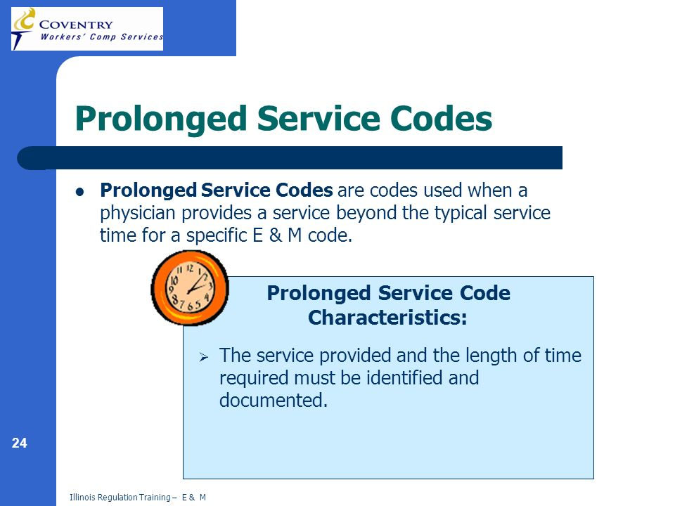 24 Illinois Regulation Training – E & M Prolonged Service Code Characteristics: Prolonged Service Codes Prolonged Service Codes are codes used when a physician provides a service beyond the typical service time for a specific E & M code.