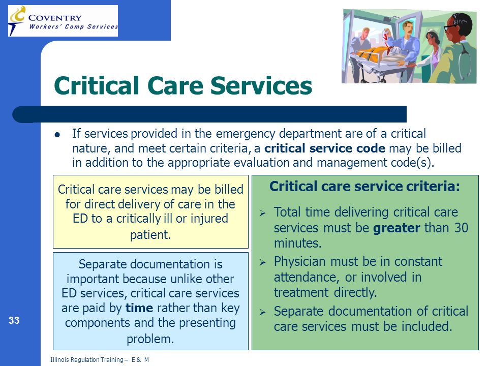 33 Illinois Regulation Training – E & M Critical Care Services If services provided in the emergency department are of a critical nature, and meet certain criteria, a critical service code may be billed in addition to the appropriate evaluation and management code(s).