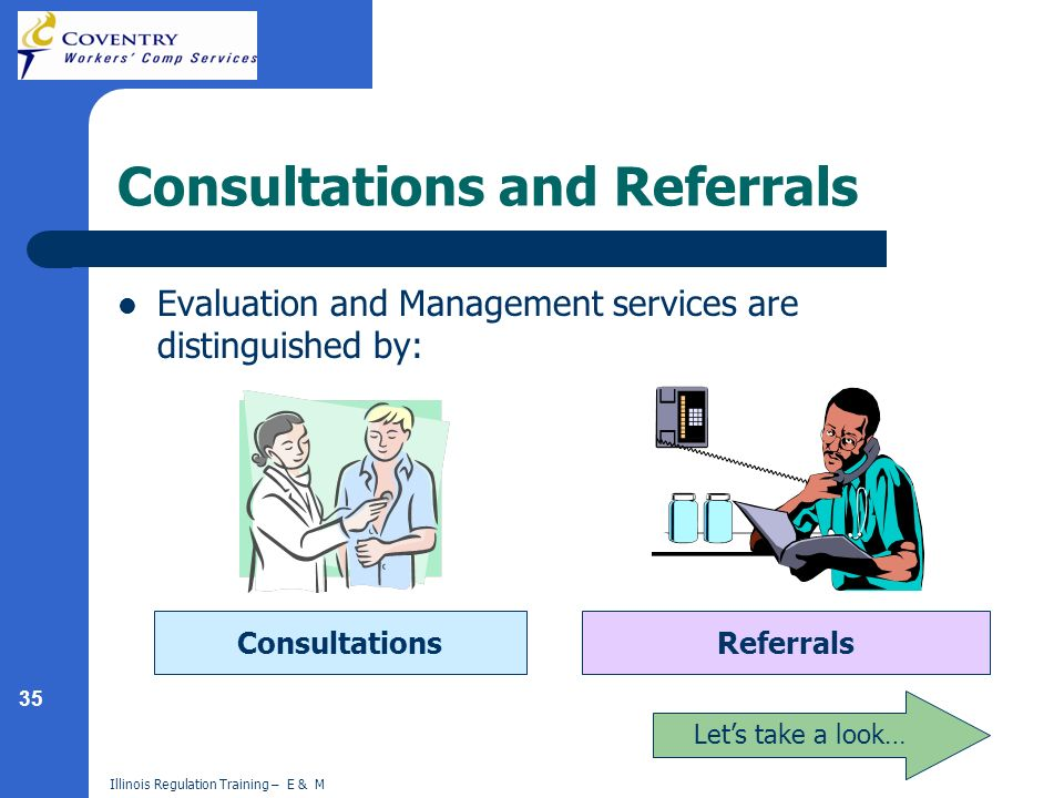 35 Illinois Regulation Training – E & M Consultations and Referrals Evaluation and Management services are distinguished by: ConsultationsReferrals Le