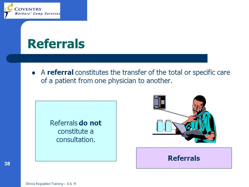 38 Illinois Regulation Training – E & M Referrals A referral constitutes the transfer of the total or specific care of a patient from one physician to