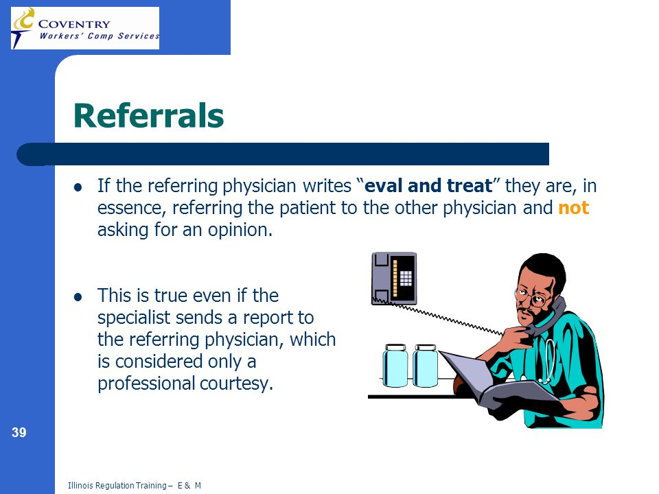 39 Illinois Regulation Training – E & M Referrals If the referring physician writes eval and treat they are, in essence, referring the patient to the
