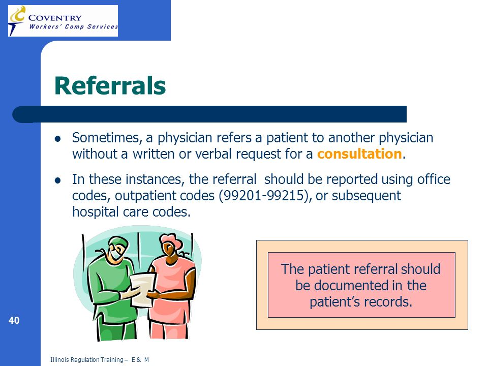40 Illinois Regulation Training – E & M Where might you find documentation of the referral? Referrals Sometimes, a physician refers a patient to anoth