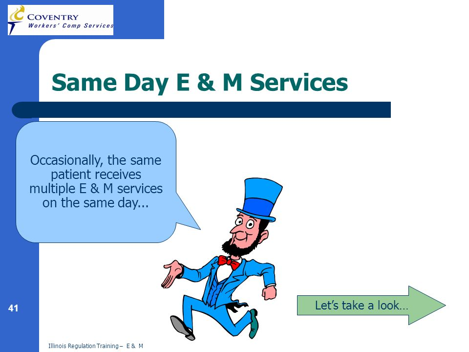 41 Illinois Regulation Training – E & M Same Day E & M Services Lets take a look… Occasionally, the same patient receives multiple E & M services on the same day...